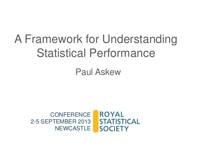 A Framework for Understanding Statistical Performance Paul Askew  CONFERENCE 2-5 SEPTEMBER 2013 NEWCASTLE