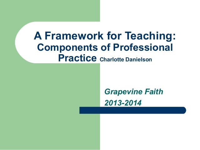 A Framework for Teaching: Components of Professional Practice Charlotte Danielson Grapevine Faith 2013-2014
