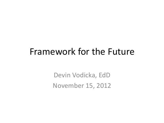 Framework for the Future     Devin Vodicka, EdD     November 15, 2012