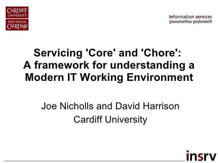 Servicing 'Core' and 'Chore':  A framework for understanding a Modern IT Working Environment Joe Nicholls and David Harris...