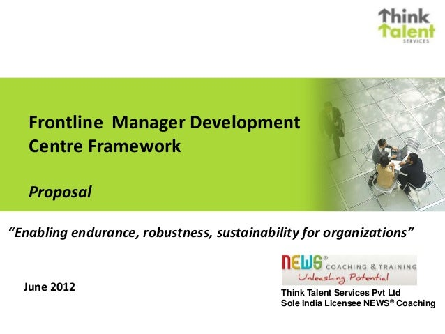 Frontline Manager Development Centre Framework Proposal June 2012 Think Talent Services Pvt Ltd Sole India Licensee NEWS® ...