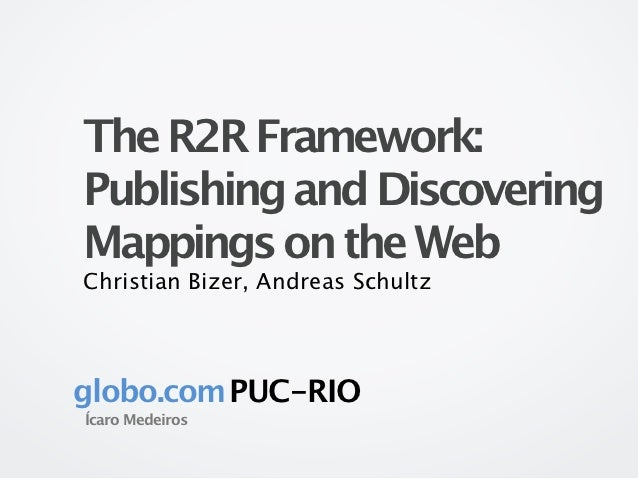 The R2R Framework:Publishing and DiscoveringMappings on the WebChristian Bizer, Andreas Schultzglobo.com PUC-RIOÍcaro Mede...