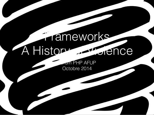 Frameworks  A History of Violence  Forum PHP AFUP  Octobre 2014