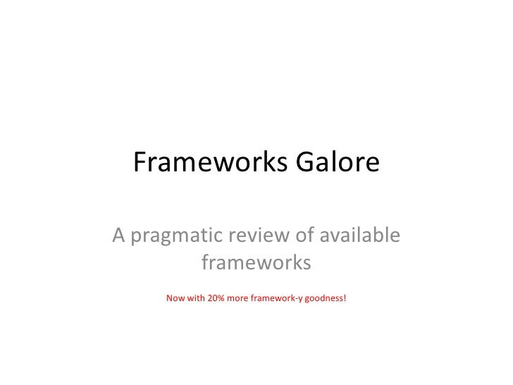 Frameworks GaloreA pragmatic review of available        frameworks     Now with 20% more framework-y goodness!