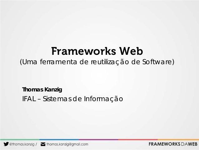 Frameworks Web  (Uma ferramenta de reutilização de Software)  Thomas Kanzig  IFAL – Sistemas de Informação