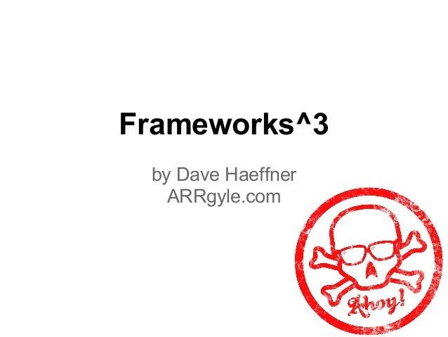Frameworks^3by Dave HaeffnerARRgyle.com