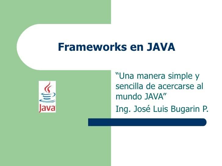 """Frameworks en JAVA """" Una manera simple y sencilla de acercarse al mundo JAVA"""" Ing. José Luis Bugarin P."""