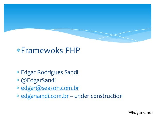 Framewoks PHP Edgar Rodrigues Sandi @EdgarSandi edgar@season.com.br edgarsandi.com.br – under construction           ...