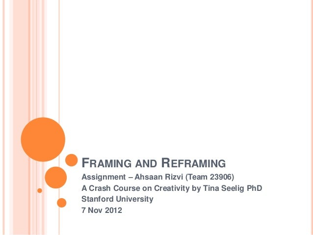 FRAMING AND REFRAMINGAssignment – Ahsaan Rizvi (Team 23906)A Crash Course on Creativity by Tina Seelig PhDStanford Univers...