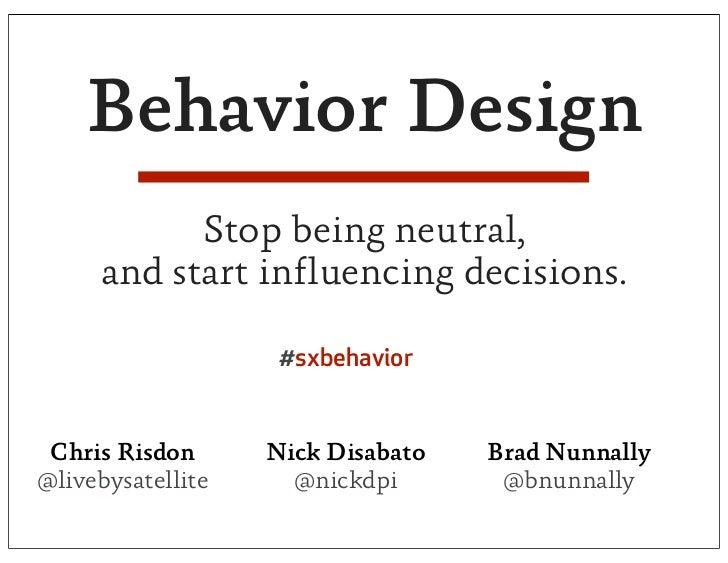 Behavior Design           Stop being neutral,     and start influencing decisions.                    #sxbehavior Chris Ri...