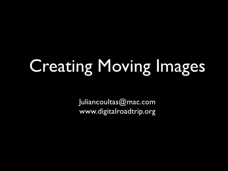 Creating Moving Images       Juliancoultas@mac.com       www.digitalroadtrip.org