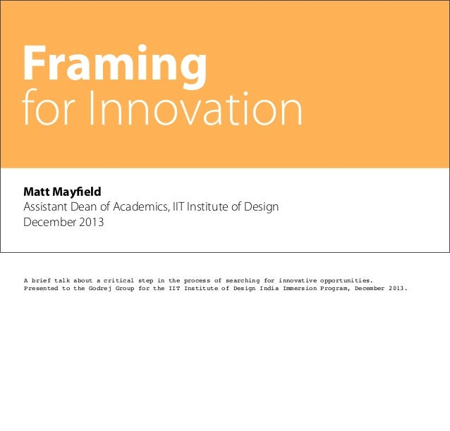 Framing for Innovation Matt Mayfield Assistant Dean of Academics, IIT Institute of Design December 2013  A brief talk abou...