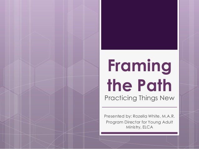 Framing the Path  Practicing Things New Presented by: Rozella White, M.A.R. Program Director for Young Adult Ministry, ELC...