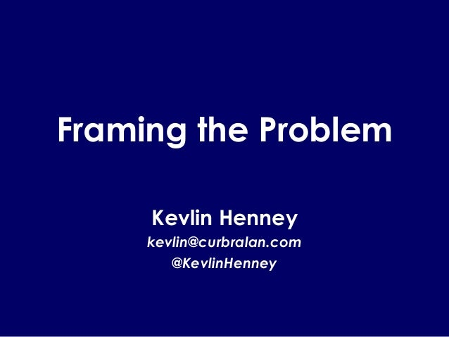 Framing the Problem Kevlin Henney kevlin@curbralan.com @KevlinHenney
