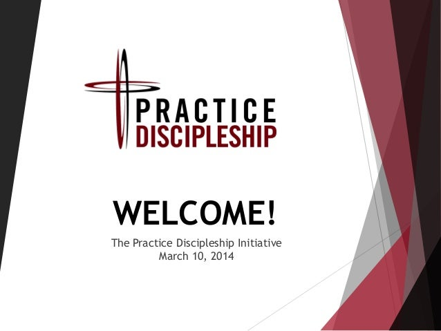 WELCOME! The Practice Discipleship Initiative March 10, 2014