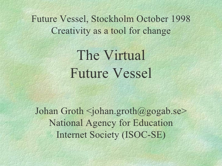 Future Vessel, Stockholm October 1998 Creativity as a tool for change The Virtual Future Vessel Johan Groth <johan.groth@g...