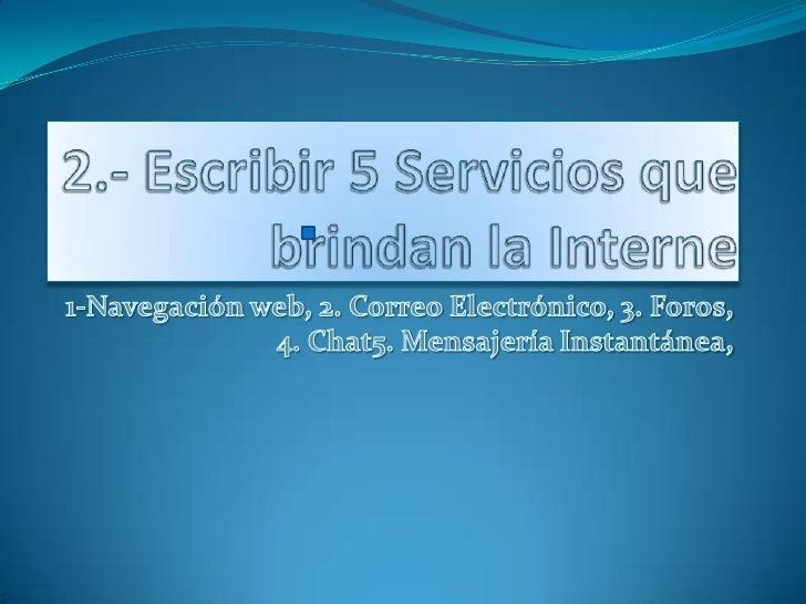 2.- Escribir 5 Servicios que brindan la Interne<br />1-Navegación web, 2. Correo Electrónico, 3. Foros, 4. Chat5. Mensajer...
