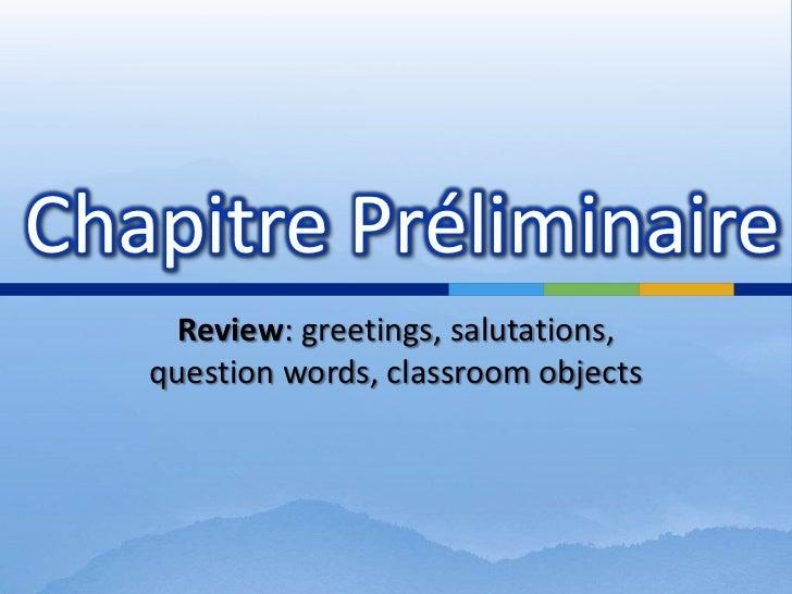 Review: greetings, salutations, question words, classroomobjects<br />Chapitre Préliminaire<br />