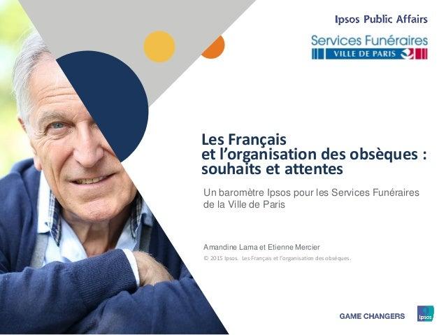 1 © 2015 Ipsos1 Un baromètre Ipsos pour les Services Funéraires de la Ville de Paris Amandine Lama et Etienne Mercier Les ...