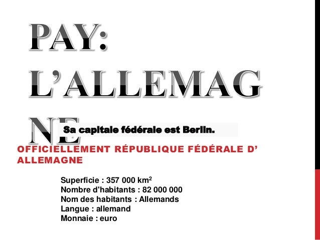 OFFICIELLEMENT RÉPUBLIQUE FÉDÉRALE D' ALLEMAGNE Superficie : 357 000 km2 Nombre d'habitants : 82 000 000 Nom des habitants...