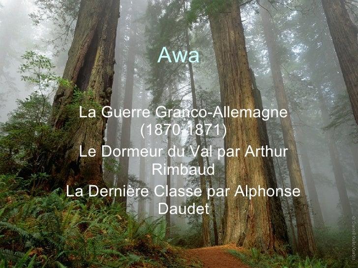 Awa La Guerre Granco-Allemagne (1870-1871) Le Dormeur du Val par Arthur Rimbaud La Dernière Classe par Alphonse Daudet