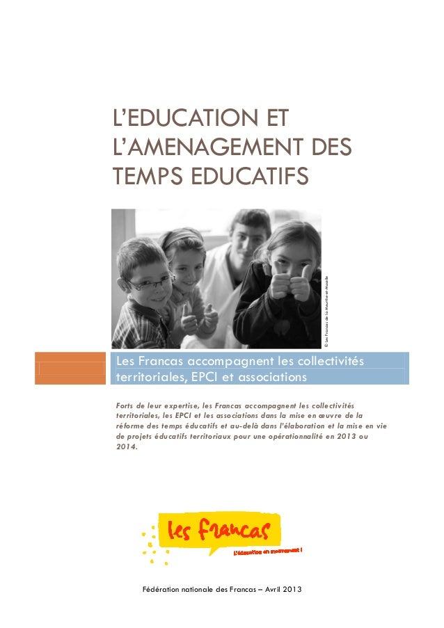 Fédération nationale des Francas – Avril 2013L'EDUCATION ETL'AMENAGEMENT DESTEMPS EDUCATIFSLes Francas accompagnent les co...