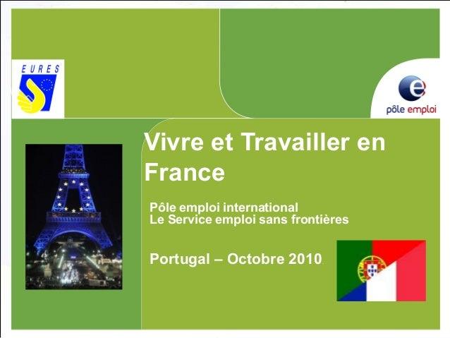 Vivre et Travailler en France Pôle emploi international Le Service emploi sans frontières Portugal – Octobre 2010.
