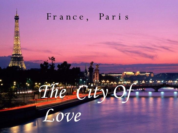 France, Paris <ul><ul><ul><ul><li>The  City Of Love </li></ul></ul></ul></ul>