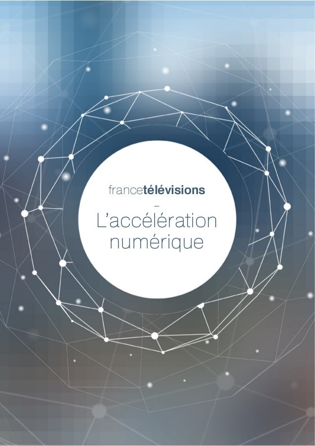 1 — francetélévisions, l'accélération numérique L'accélération numérique francetélévisions