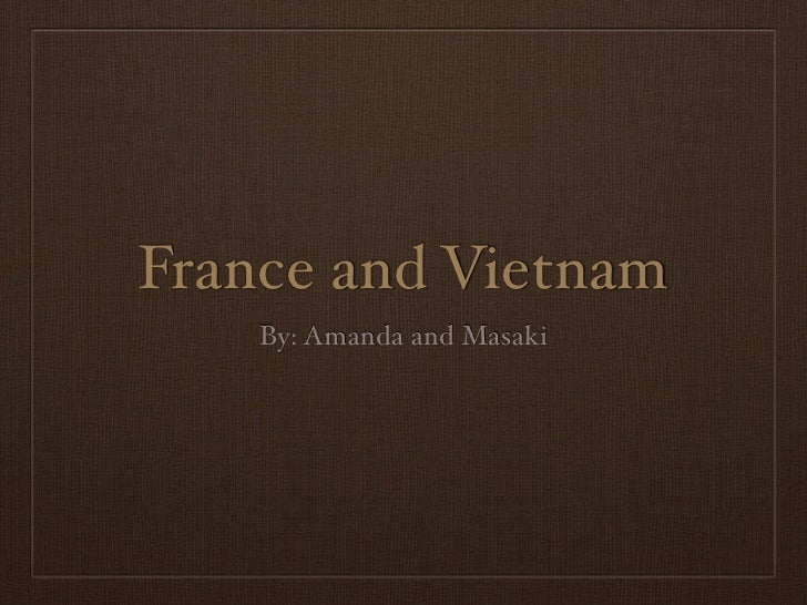 France and Vietnam    By: Amanda and Masaki