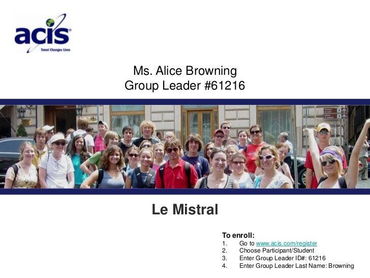 Ms. Alice Browning <br />Group Leader #61216<br />Le Mistral<br />To enroll:<br />1. Go to www.acis.com/register<br ...