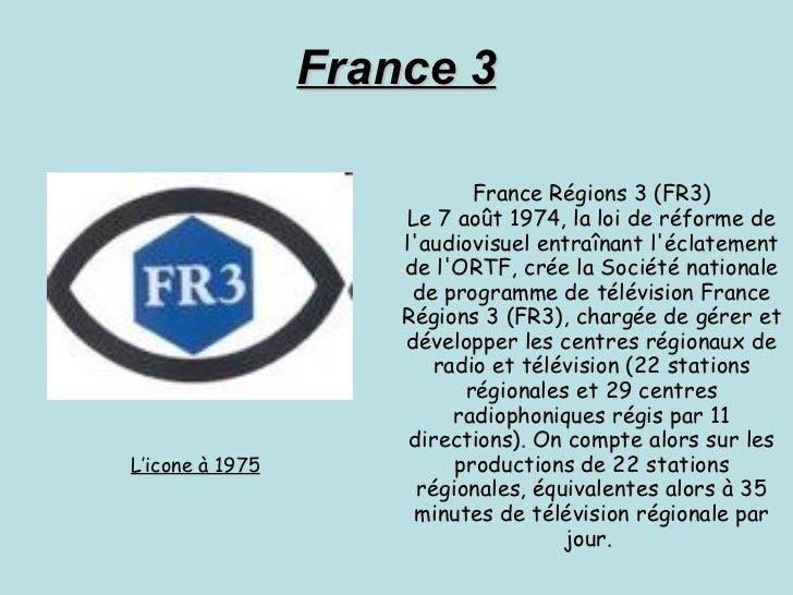 France 3 France Régions 3 (FR3) Le 7 août 1974, la loi de réforme de l'audiovisuel entraînant l'éclatement de l'ORTF, crée...