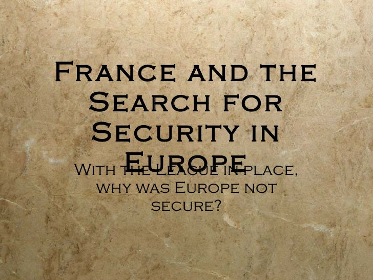 France and the Search for Security in Europe With the League in place, why was Europe not secure?