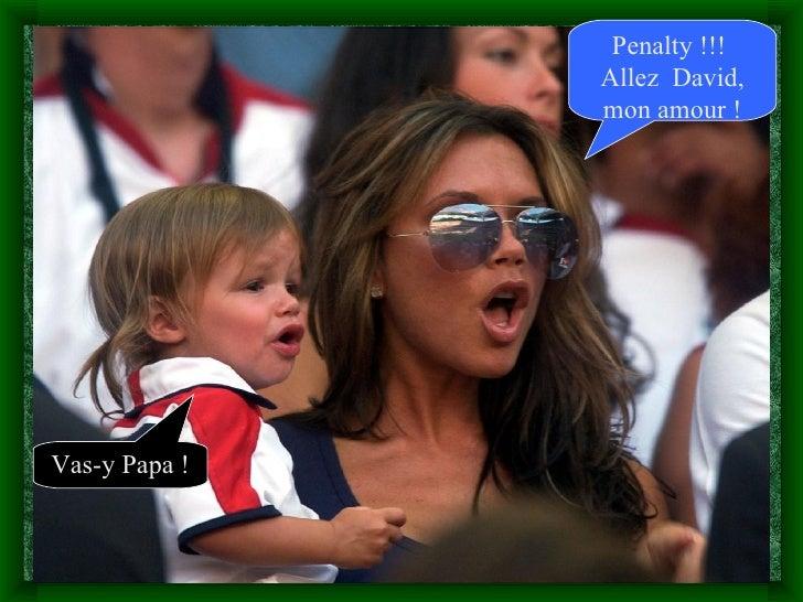 Penalty !!!                Allez David,                mon amour !     Vas-y Papa !