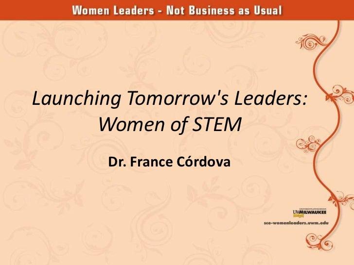 Launching Tomorrows Leaders:       Women of STEM        Dr. France Córdova