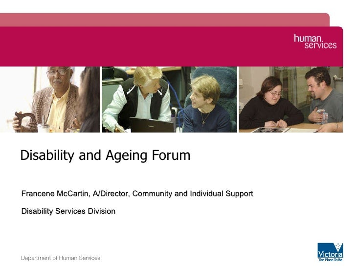 Disability and Ageing Forum Image zone Francene McCartin, A/Director, Community and Individual Support  Disability Service...