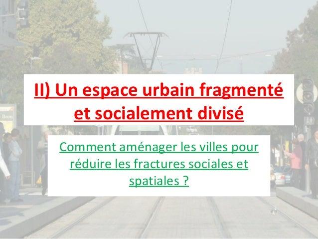 II) Un espace urbain fragmenté et socialement divisé Comment aménager les villes pour réduire les fractures sociales et sp...