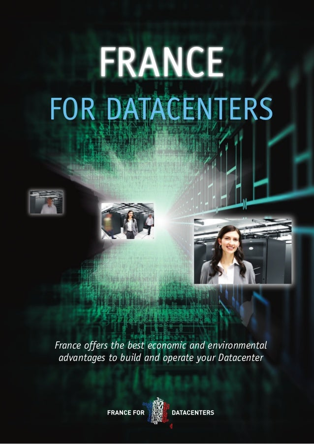 FRANCE FOR DATACENTERS  France offers the best economic and environmental advantages to build and operate your Datacenter