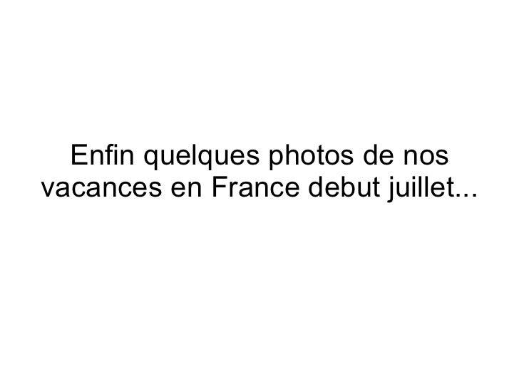 Enfin quelques photos de nos vacances en France debut juillet...
