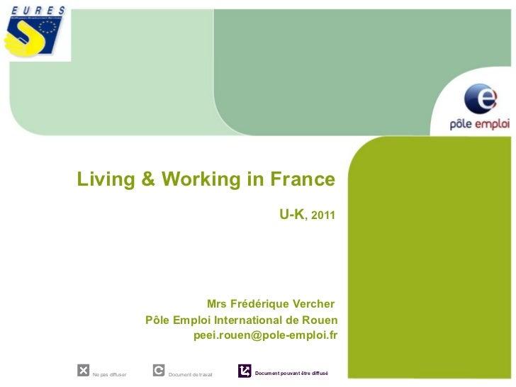Living & Working in France  U-K , 2011 Mrs Frédérique Vercher  Pôle Emploi International de Rouen [email_address]