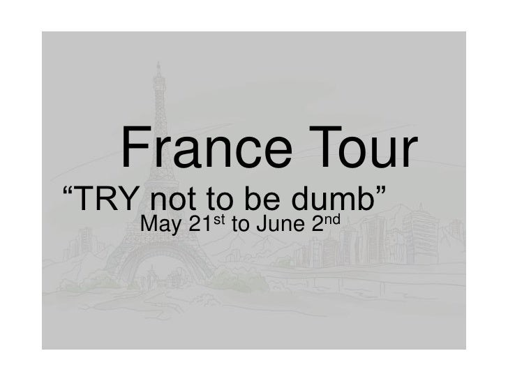 "France Tour""TRY not to be dumb""          st     nd    May 21 to June 2"