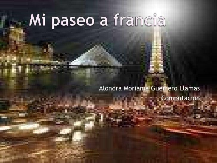 Alondra Moriama Guerrero Llamas<br />Computacion <br />Mi paseo a francia<br />