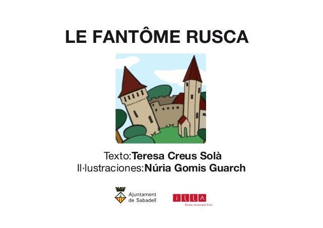 LE FANTÔME RUSCA  Texto :Teresa Creus Solà  Il·lustraciones : Núria Gomis Guarch