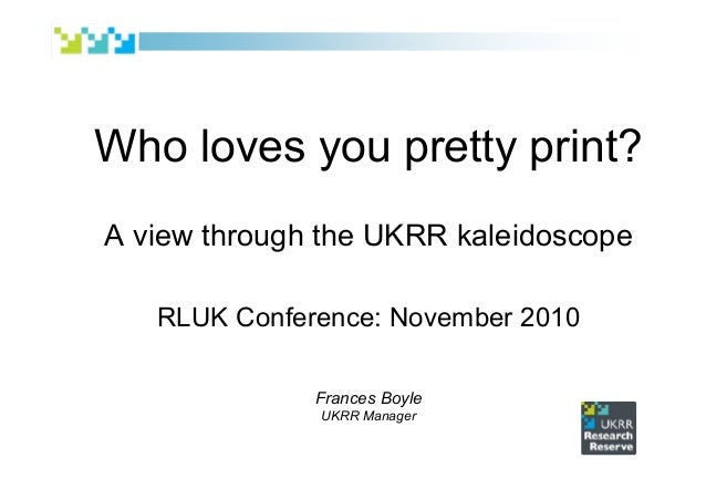 Who loves you pretty print? A view through the UKRR kaleidoscope RLUK Conference: November 2010 Frances Boyle UKRR Manager