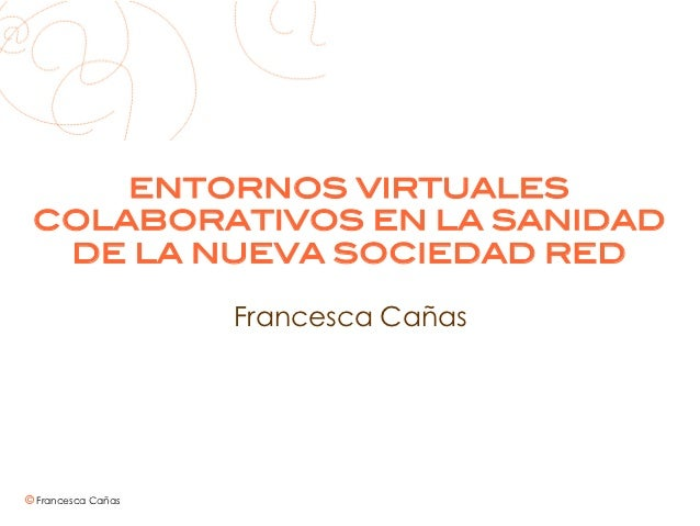 ENTORNOS VIRTUALES COLABORATIVOS EN LA SANIDAD  DE LA NUEVA SOCIEDAD RED!                    Francesca Cañas© Francesca Ca...