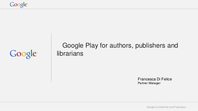 Google Play for authors, publishers and librarians  Francesca Di Felice Partner Manager  Google Confidential and Proprieta...
