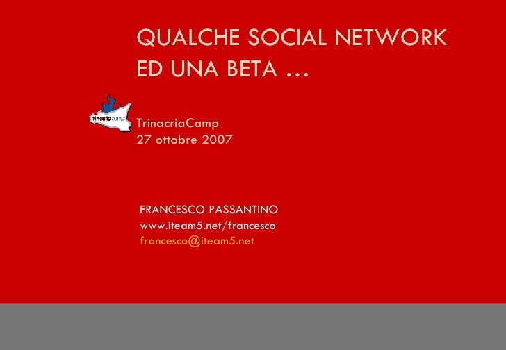 QUALCHE SOCIAL NETWORK  ED UNA BETA … TrinacriaCamp  27 ottobre 2007 FRANCESCO PASSANTINO www.iteam5.net/francesco [email_...