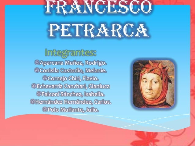 Francesco     Petrarca     Integrantes: Aparcana Muñoz, Rodrigo. Conislla Custodio, Melanie.   Cornejo Chiri, Flavio.E...