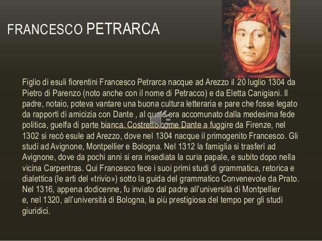 FRANCESCO PETRARCA  Figlio di esuli fiorentini Francesco Petrarca nacque ad Arezzo il 20 luglio 1304 da Pietro di Parenzo ...