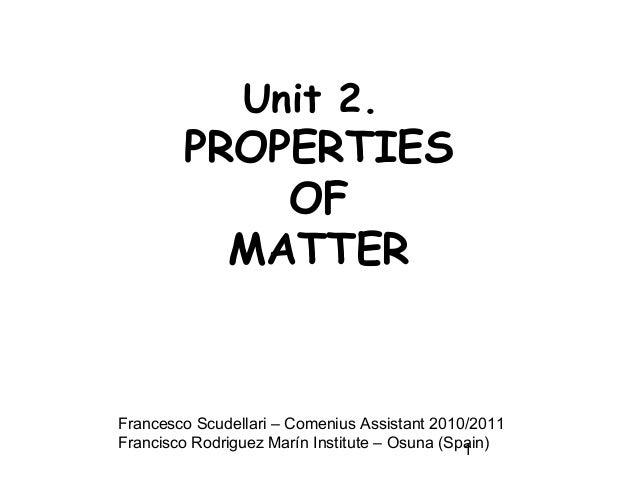 1 Unit 2. PROPERTIES OF MATTER Francesco Scudellari – Comenius Assistant 2010/2011 Francisco Rodriguez Marín Institute – O...